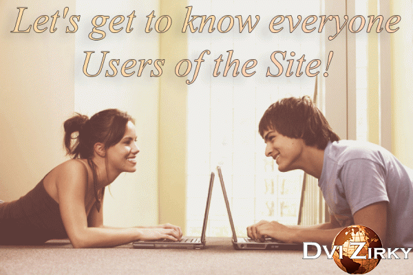 Let`s get to know everyone Users of the Site!